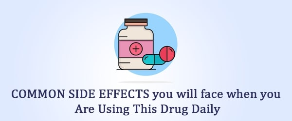 COMMON SIDE EFFECTS you will face when you are using this drug daily